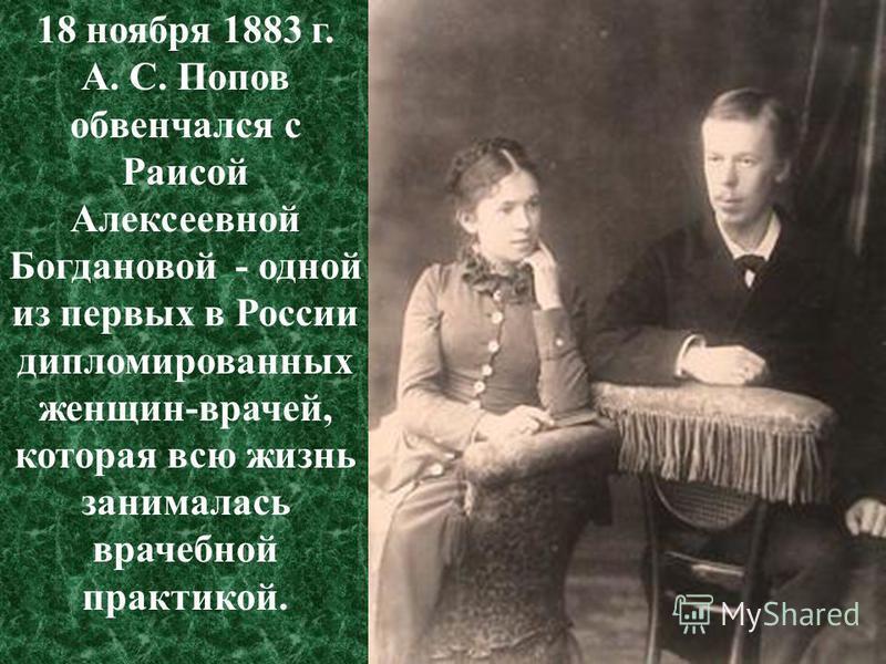 18 ноября 1883 г. А. С. Попов обвенчался с Раисой Алексеевной Богдановой - одной из первых в России дипломированных женщин-врачей, которая всю жизнь занималась врачебной практикой.