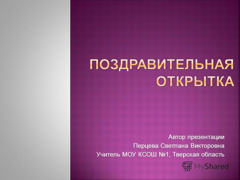 Автор презентации Перцева Светлана Викторовна Учитель МОУ КСОШ 1, Тверская область
