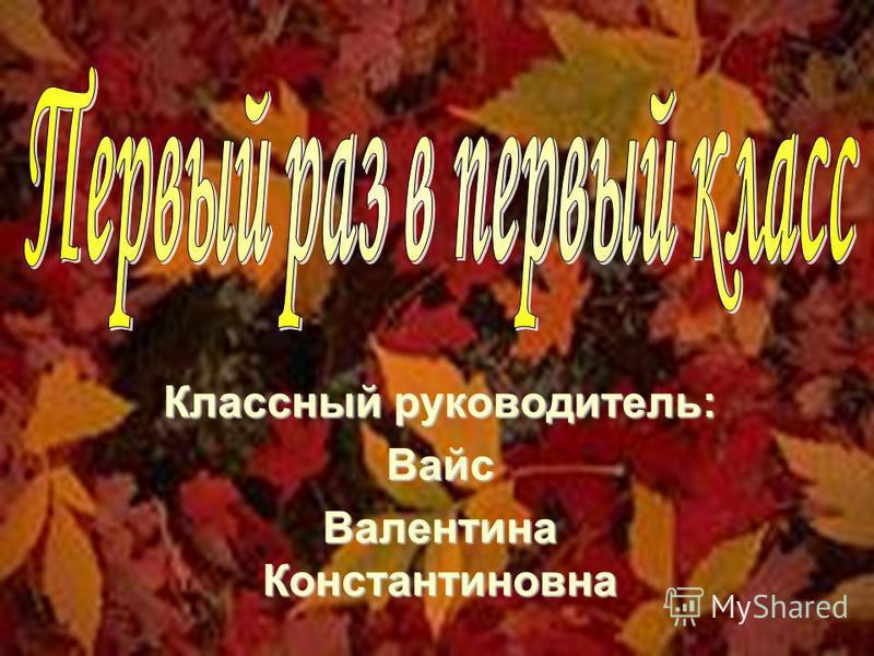 Классный руководитель: Вайс Валентина Константиновна