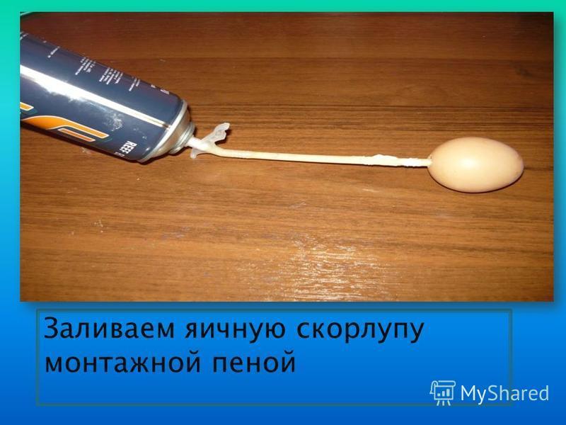 Заливаем яичную скорлупу монтажной пеной