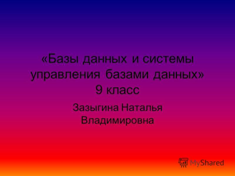 «Базы данных и системы управления базами данных» 9 класс Зазыгина Наталья Владимировна