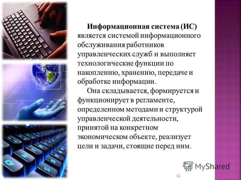 Информационная система (ИС) является системой информационного обслуживания работников управленческих служб и выполняет технологические функции по накоплению, хранению, передаче и обработке информации. Она складывается, формируется и функционирует в р