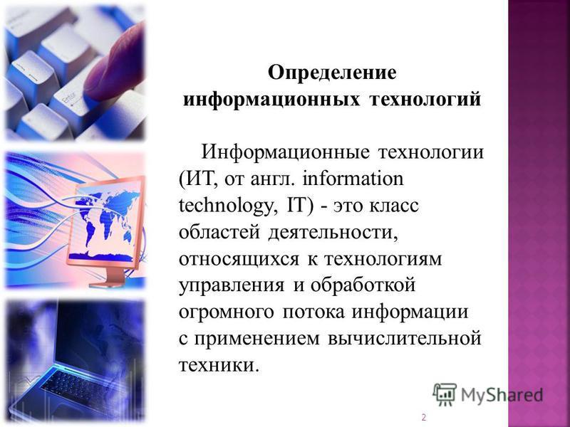Определение информационных технологий Информационные технологии (ИТ, от англ. information technology, IT) - это класс областей деятельности, относящихся к технологиям управления и обработкой огромного потока информации с применением вычислительной те