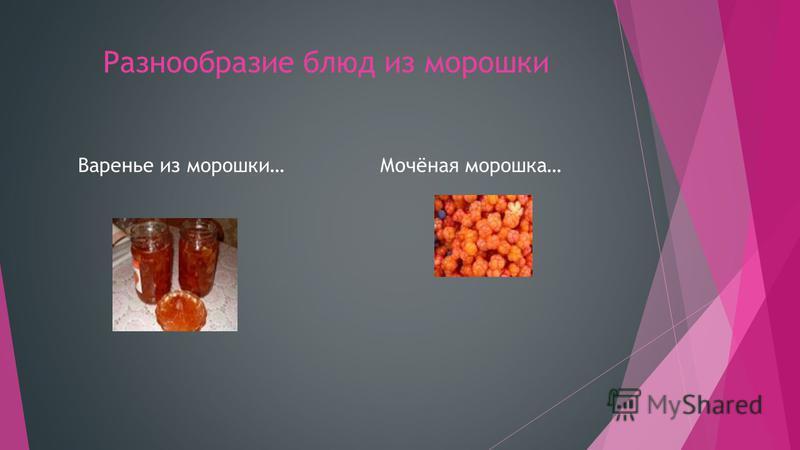 Разнообразие блюд из морошки Варенье из морошки…Мочёная морошка…