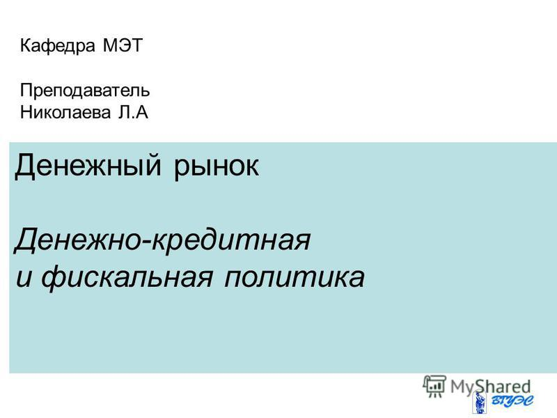 Денежный рынок Денежно-кредитная и фискальная политика Кафедра МЭТ Преподаватель Николаевa Л.А