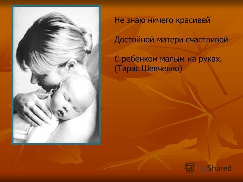 Не знаю ничего красивей Достойной матери счастливой С ребенком малым на руках. (Тарас Шевченко)