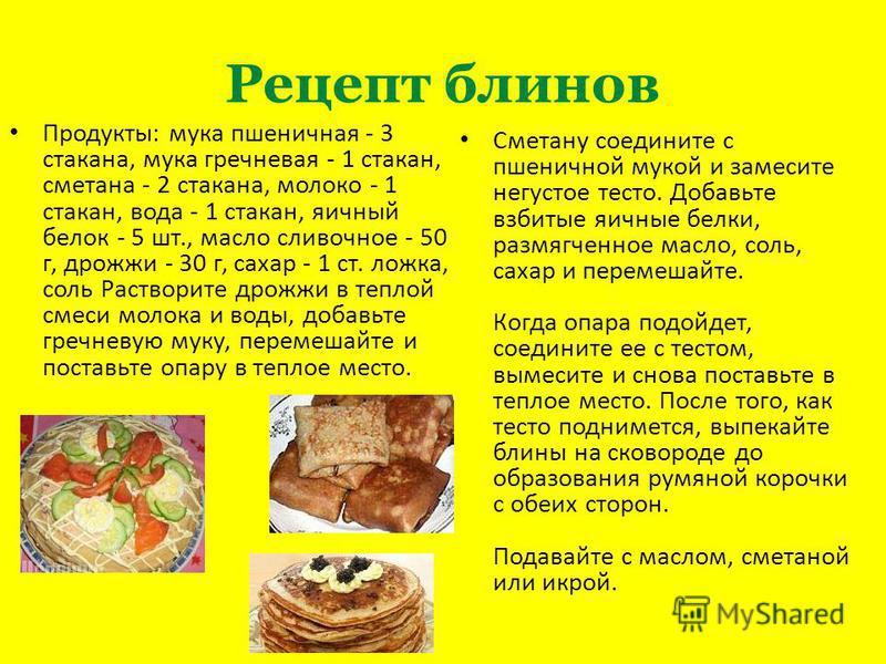 Рецепт блинов Продукты: мука пшеничная - 3 стакана, мука гречневая - 1 стакан, сметана - 2 стакана, молоко - 1 стакан, вода - 1 стакан, яичный белок - 5 шт., масло сливочное - 50 г, дрожжи - 30 г, сахар - 1 ст. ложка, соль Растворите дрожжи в теплой
