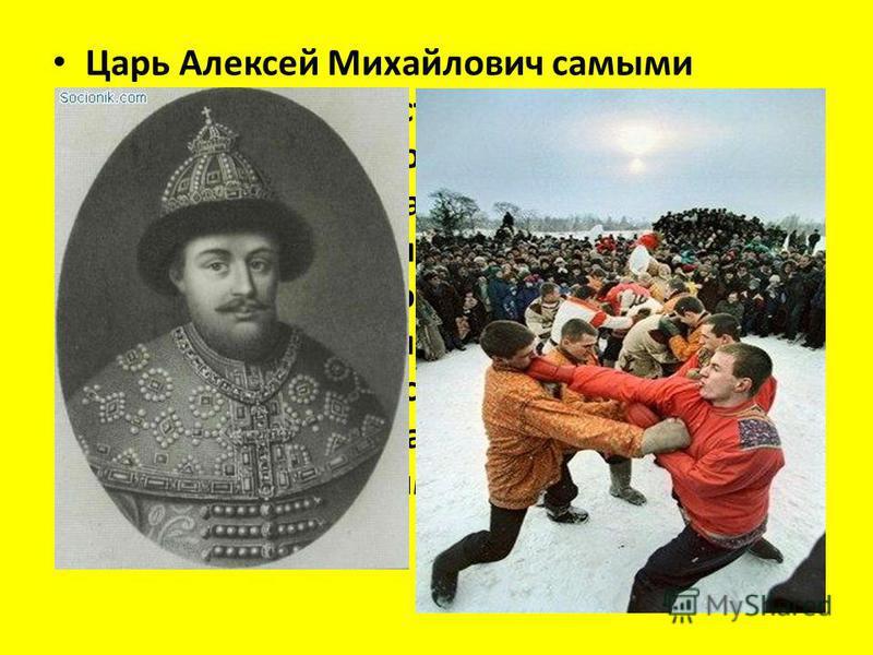 Царь Алексей Михайлович самыми строгими мерами старался утихомирить своих разудалых подданных. Воеводы рассылали по градам и весям царские указы, то запрещая частное винокурение, то требуя, чтобы россияне в азартные игры не играли, кулачных боев не п