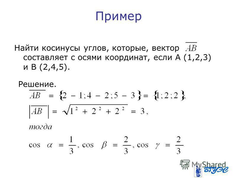 Пример Найти косинусы углов, которые, вектор составляет с осями координат, если А (1,2,3) и В (2,4,5). Решение.