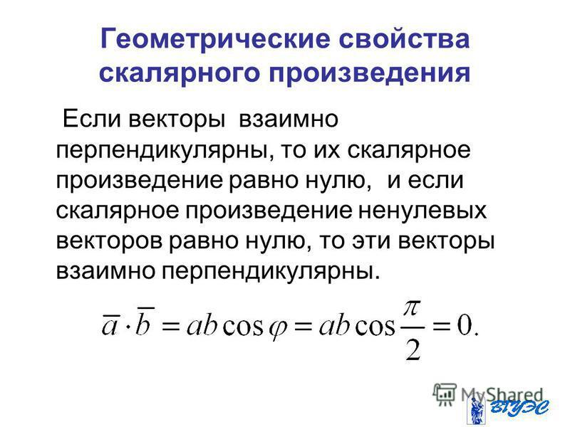 Геометрические свойства скалярного произведения Если векторы взаимно перпендикулярны, то их скалярное произведение равно нулю, и если скалярное произведение ненулевых векторов равно нулю, то эти векторы взаимно перпендикулярны.
