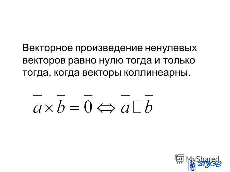 Векторное произведение ненулевых векторов равно нулю тогда и только тогда, когда векторы коллинеарны.