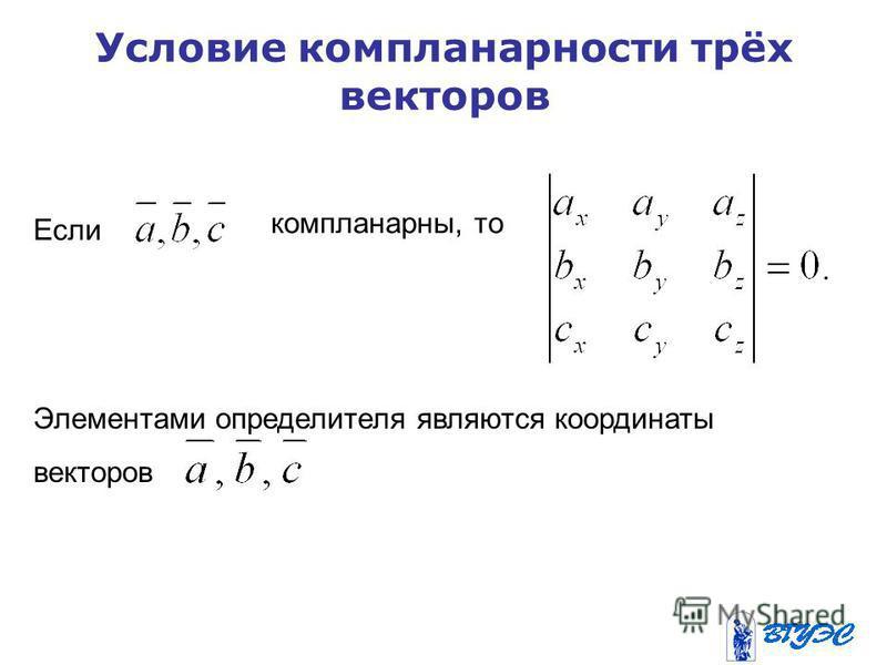 Условие компланарности трёх векторов Если компланарный, то Элементами определителя являются координаты векторов
