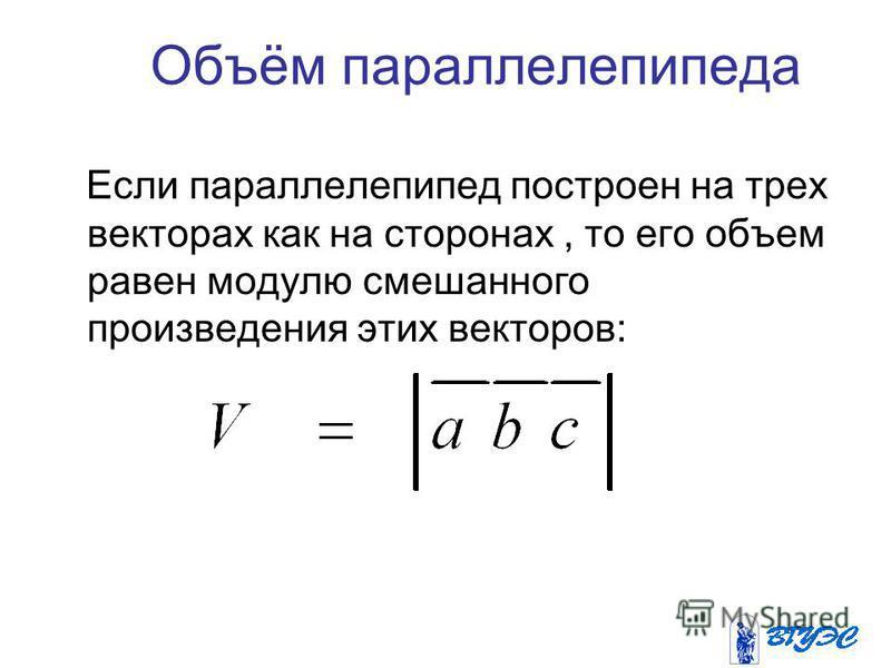 Объём параллелепипеда Если параллелепипед построен на трех векторах как на сторонах, то его объем равен модулю смешанного произведения этих векторов: