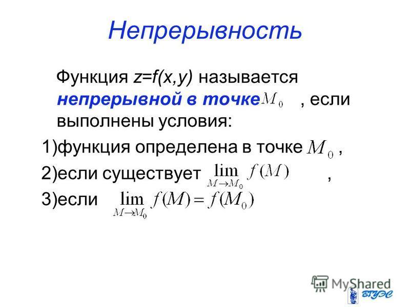 Непрерывность Функция z=f(x,y) называется непрерывной в точке, если выполнены условия: 1)функция определена в точке, 2)если существует, 3)если