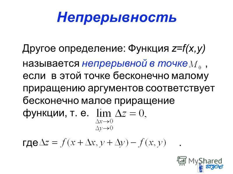 Непрерывность Другое определение: Функция z=f(x,y) называется непрерывной в точке, если в этой точке бесконечно малому приращению аргументов соответствует бесконечно малое приращение функции, т. е. где.