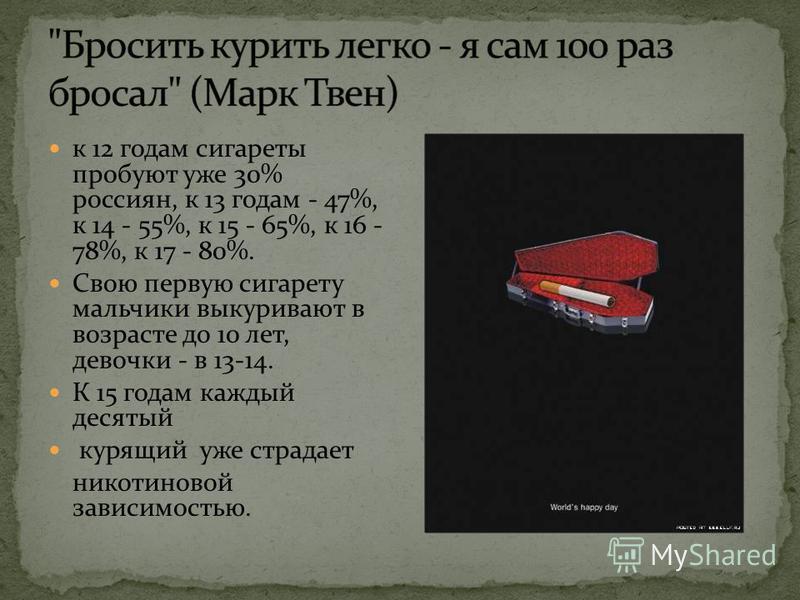 к 12 годам сигареты пробуют уже 30% россиян, к 13 годам - 47%, к 14 - 55%, к 15 - 65%, к 16 - 78%, к 17 - 80%. Свою первую сигарету мальчики выкуривают в возрасте до 10 лет, девочки - в 13-14. К 15 годам каждый десятый курящий уже страдает никотиново