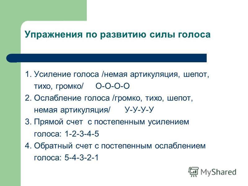 Упражнения по развитию силы голоса 1. Усиление голоса /немая артикуляция, шепот, тихо, громко/ О-О-О-О 2. Ослабление голоса /громко, тихо, шепот, немая артикуляция/ У-У-У-У 3. Прямой счет с постепенным усилением голоса: 1-2-3-4-5 4. Обратный счет с п