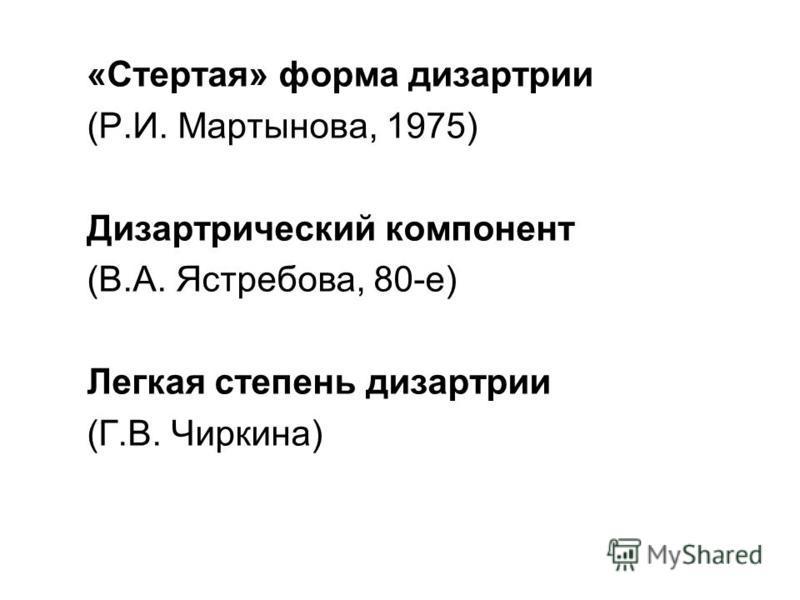 «Стертая» форма дизартрии (Р.И. Мартынова, 1975) Дизартрический компонент (В.А. Ястребова, 80-е) Легкая степень дизартрии (Г.В. Чиркина)