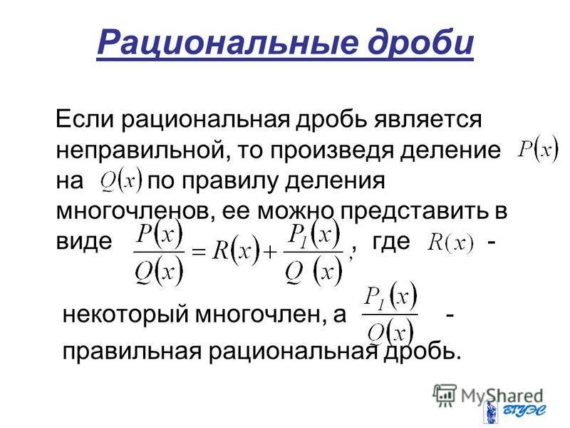 Рациональные дроби Если рациональная дробь является неправильной, то произведя деление на по правилу деления многочленов, ее можно представить в виде, где - некоторый многочлен, а - правильная рациональная дробь.
