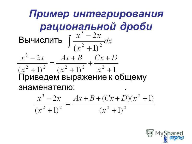 Пример интегрирования рациональной дроби Вычислить Приведем выражение к общему знаменателю:.