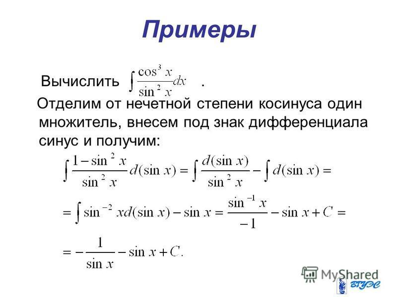 Примеры Вычислить. Отделим от нечетной степени косинуса один множитель, внесем под знак дифференциала синус и получим: