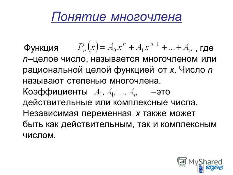 Понятие многочлена Функция, где n–целое число, называется многочленом или рациональной целой функцией от x. Число n называют степенью многочлена. Коэффициенты –это действительные или комплексные числа. Независимая переменная x также может быть как де