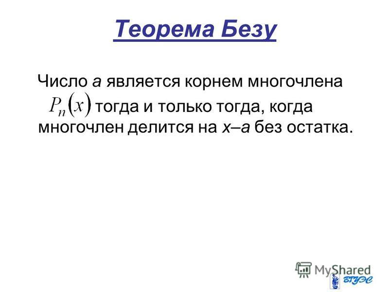 Теорема Безу Число a является корнем многочлена тогда и только тогда, когда многочлен делится на x–a без остатка.