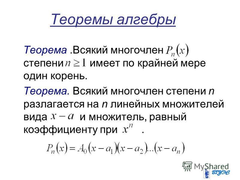 Теоремы алгебры Теорема.Всякий многочлен степени имеет по крайней мере один корень. Теорема. Всякий многочлен степени n разлагается на n линейных множителей вида и множитель, равный коэффициенту при.