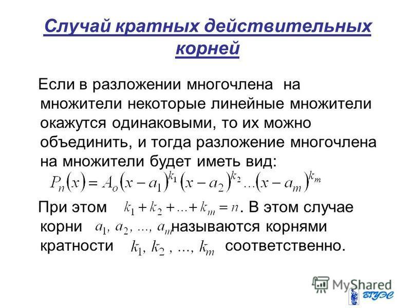 Случай кратных действительных корней Если в разложении многочлена на множители некоторые линейные множители окажутся одинаковыми, то их можно объединить, и тогда разложение многочлена на множители будет иметь вид: При этом. В этом случае корни называ