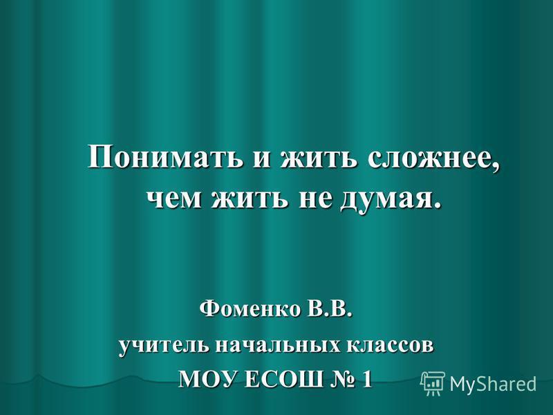 Понимать и жить сложнее, чем жить не думая. Фоменко В.В. учитель начальных классов МОУ ЕСОШ 1