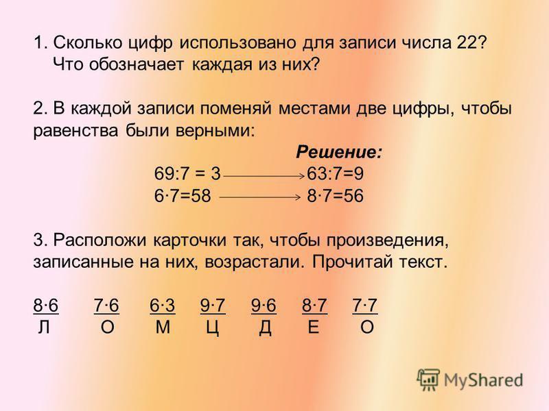 1. Сколько цифр использовано для записи числа 22? Что обозначает каждая из них? 2. В каждой записи поменяй местами две цифры, чтобы равенства были верными: Решение: 69:7 = 3 63:7=9 67=58 87=56 3. Расположи карточки так, чтобы произведения, записанные