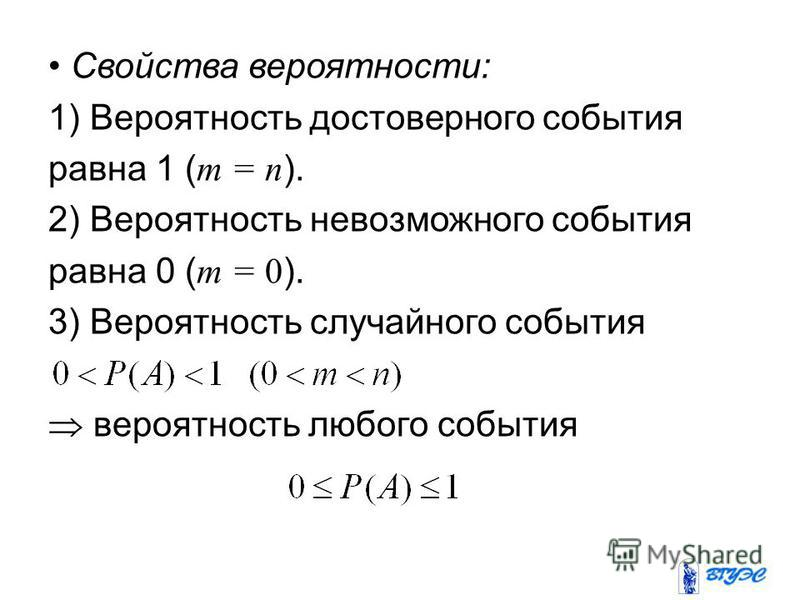 Свойства вероятности: 1) Вероятность достоверного события равна 1 ( m = n ). 2) Вероятность невозможного события равна 0 ( m = 0 ). 3) Вероятность случайного события вероятность любого события