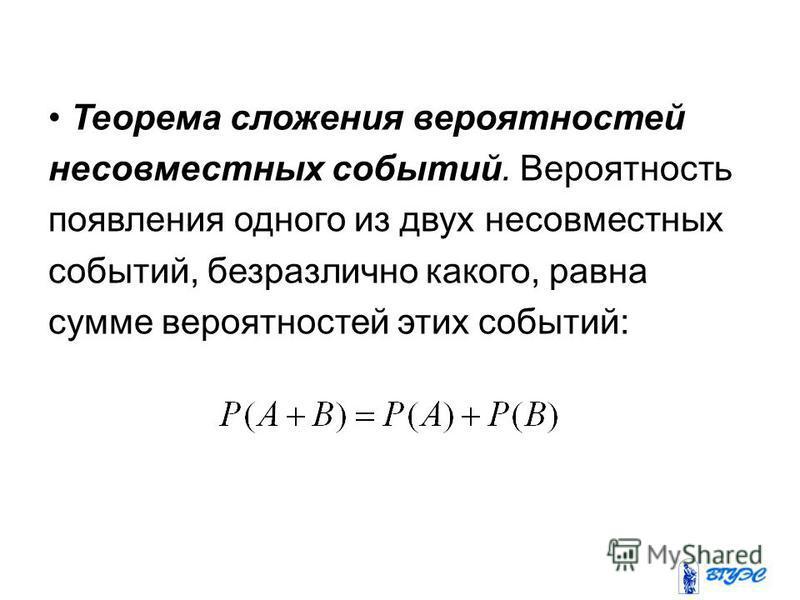 Теорема сложения вероятностей несовместных событий. Вероятность появления одного из двух несовместных событий, безразлично какого, равна сумме вероятностей этих событий: