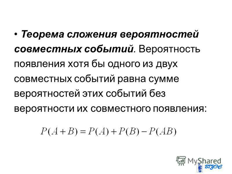 Теорема сложения вероятностей совместных событий. Вероятность появления хотя бы одного из двух совместных событий равна сумме вероятностей этих событий без вероятности их совместного появления: