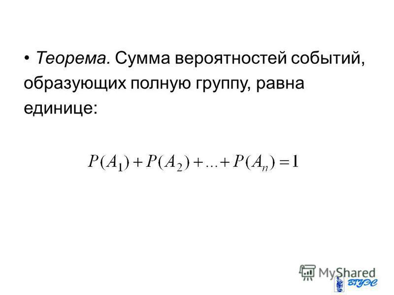 Теорема. Сумма вероятностей событий, образующих полную группу, равна единице: