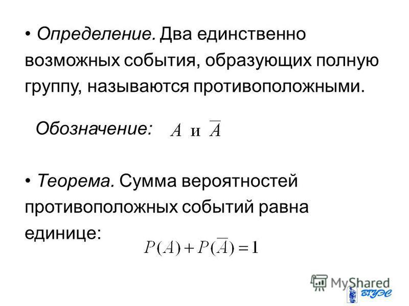 Определение. Два единственно возможных события, образующих полную группу, называются противоположными. Обозначение: Теорема. Сумма вероятностей противоположных событий равна единице: