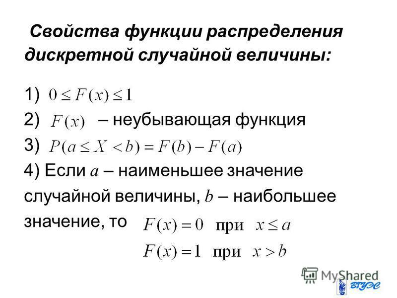 Свойства функции распределения дискретной случайной величины: 1) 2) – неубывающая функция 3) 4) Если a – наименьшее значение случайной величины, b – наибольшее значение, то