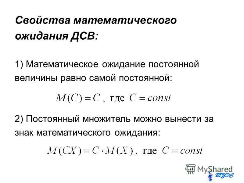 Свойства математического ожидания ДСВ: 1) Математическое ожидание постоянной величины равно самой постоянной: 2) Постоянный множитель можно вынести за знак математического ожидания: