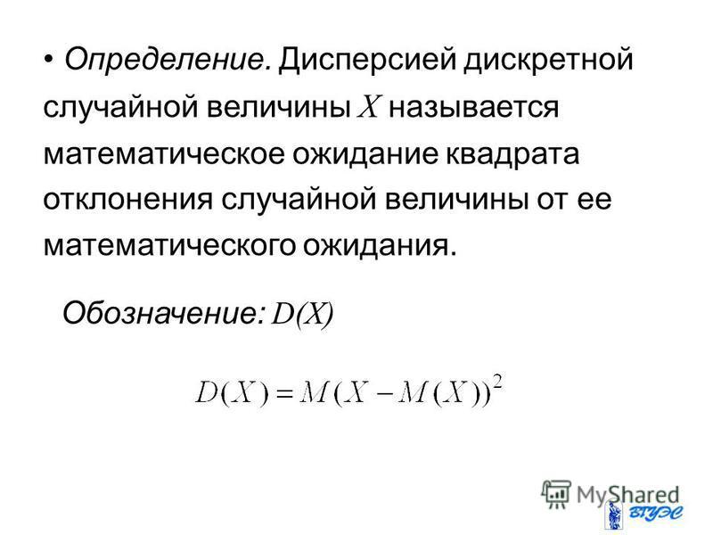 Определение. Дисперсией дискретной случайной величины X называется математическое ожидание квадрата отклонения случайной величины от ее математического ожидания. Обозначение: D(X)