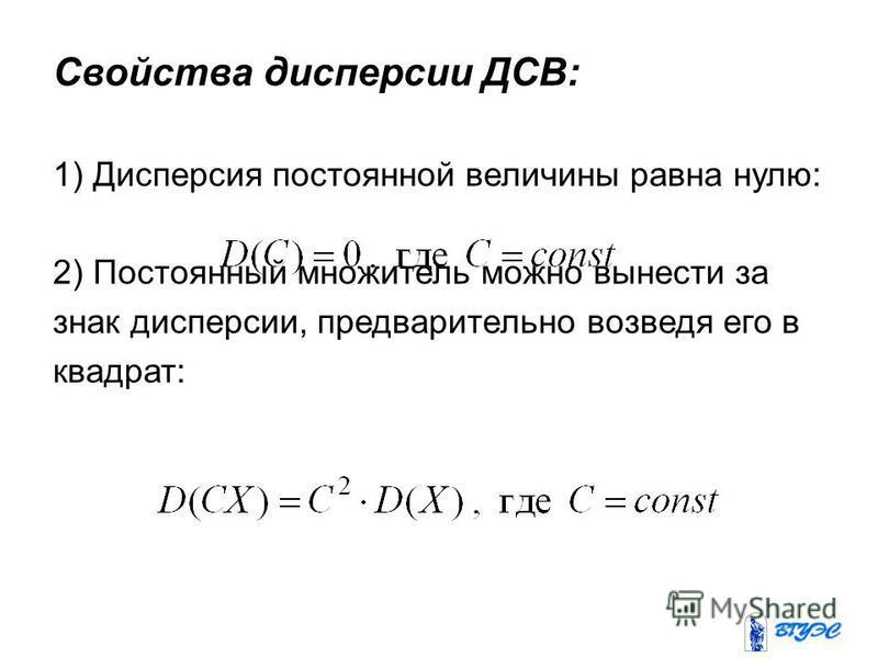 Свойства дисперсии ДСВ: 1) Дисперсия постоянной величины равна нулю: 2) Постоянный множитель можно вынести за знак дисперсии, предварительно возведя его в квадрат: