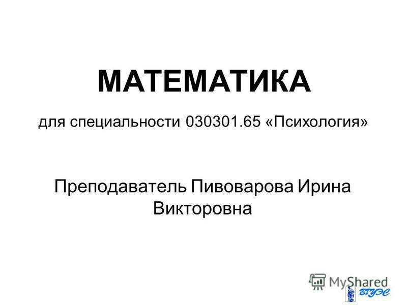 МАТЕМАТИКА для специальности 030301.65 «Психология» Преподаватель Пивоварова Ирина Викторовна