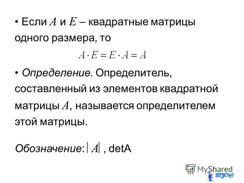 Если A и E – квадратные матрицы одного размера, то Определение. Определитель, составленный из элементов квадратной матрицы A, называется определителем этой матрицы. Обозначение: A, detA