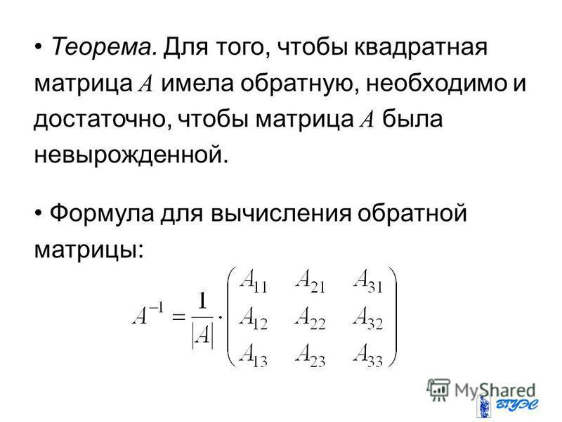 Теорема. Для того, чтобы квадратная матрица А имела обратную, необходимо и достаточно, чтобы матрица А была невырожденной. Формула для вычисления обратной матрицы: