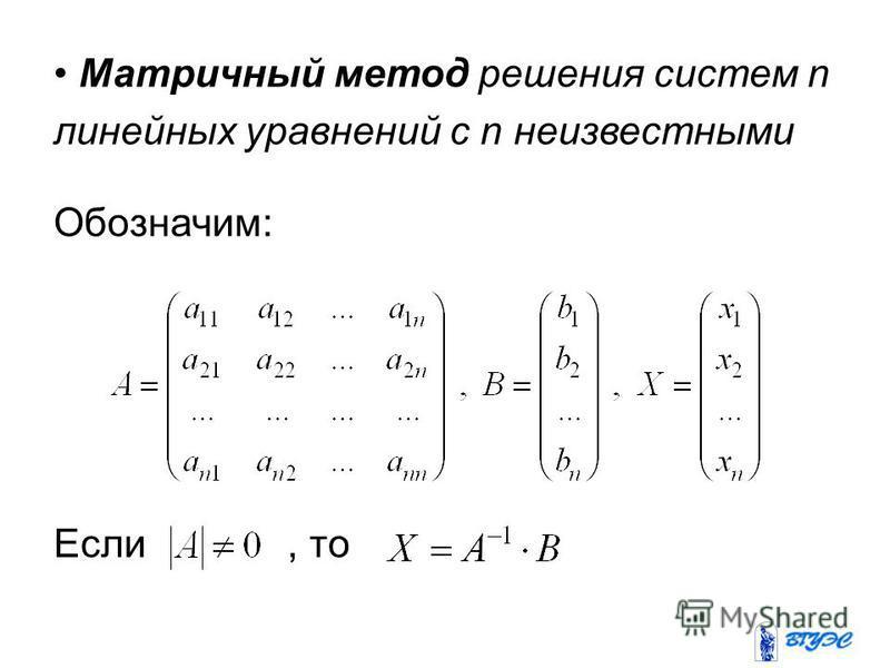 Матричный метод решения систем n линейных уравнений с n неизвестными Обозначим: Если, то