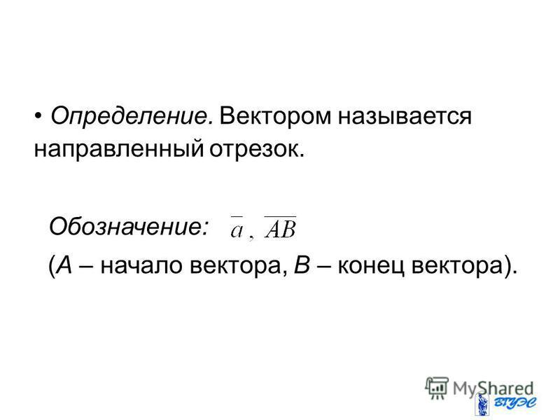 Определение. Вектором называется направленный отрезок. Обозначение: (А – начало вектора, В – конец вектора).