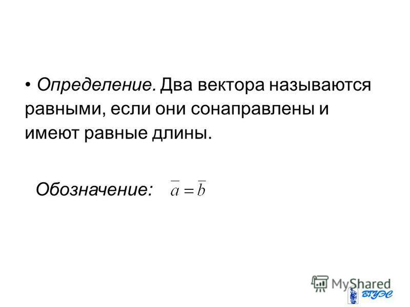 Определение. Два вектора называются равными, если они сонаправлены и имеют равные длины. Обозначение: