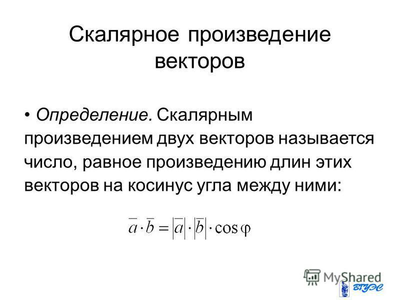 Скалярное произведение векторов Определение. Скалярным произведением двух векторов называется число, равное произведению длин этих векторов на косинус угла между ними: