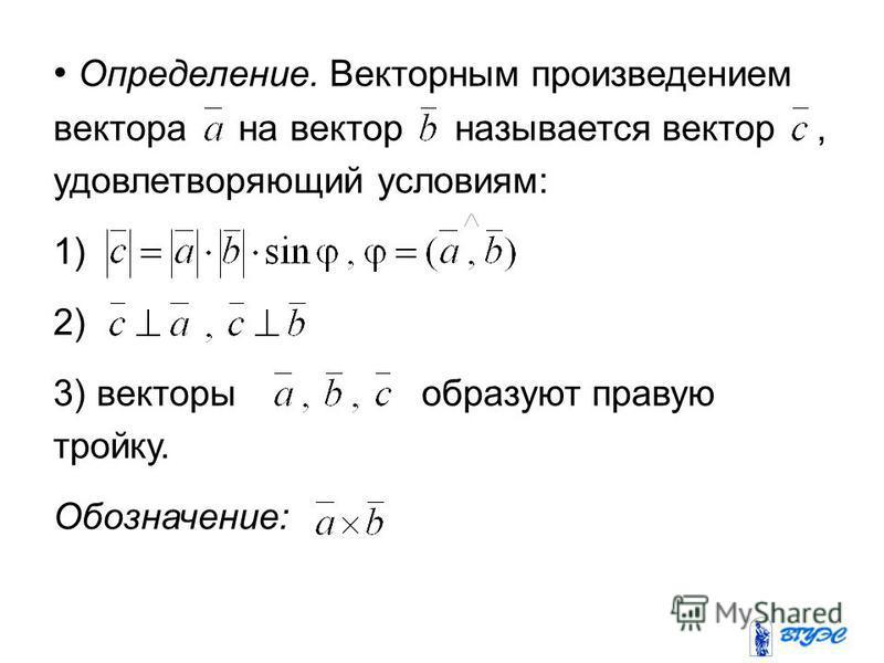 Определение. Векторным произведением вектора на вектор называется вектор, удовлетворяющий условиям: 1) 2) 3) векторы образуют правую тройку. Обозначение: