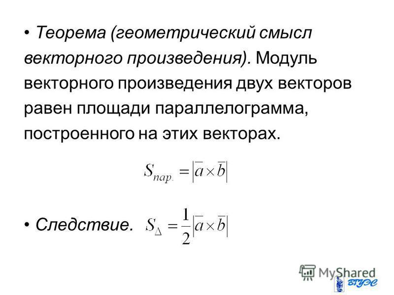 Теорема (геометрический смысл векторного произведения). Модуль векторного произведения двух векторов равен площади параллелограмма, построенного на этих векторах. Следствие.