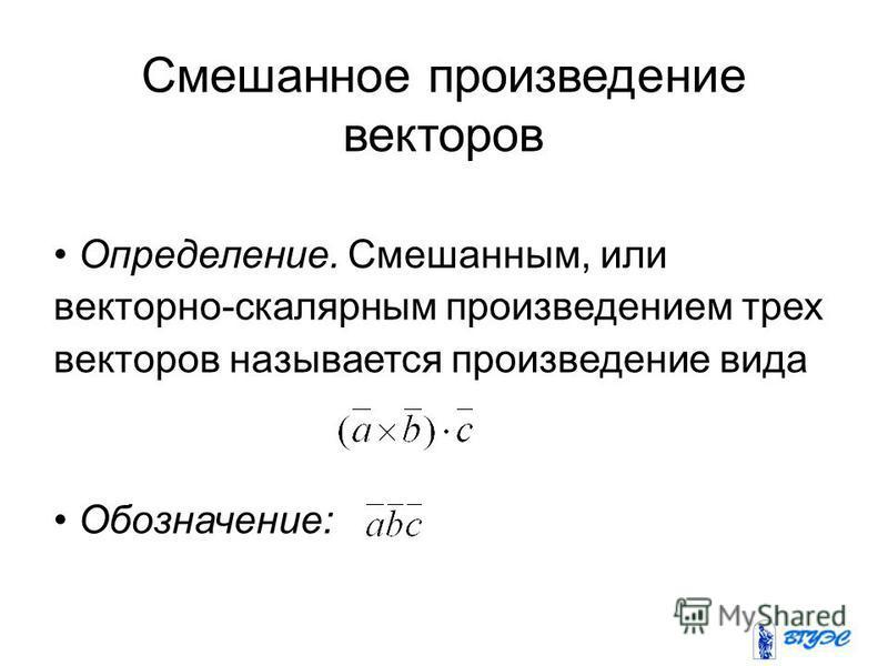 Смешанное произведение векторов Определение. Смешанным, или векторно-скалярным произведением трех векторов называется произведение вида Обозначение:
